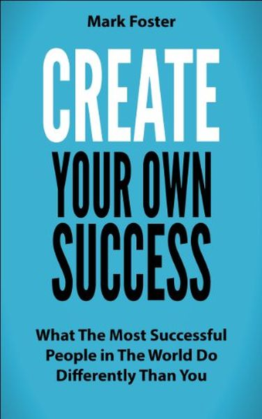 Create Your Own Success - What the Most Successful People in the World Do Differently