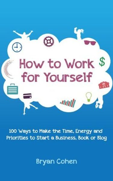 How to Work for Yourself 100 Ways to Make the Time, Energy and Priorities to Start a Business, Book or Blog
