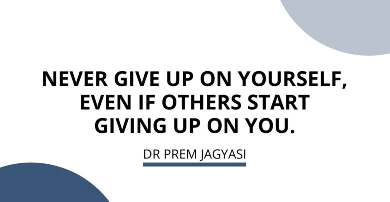 Never give up on yourself, even if other start giving up on you.