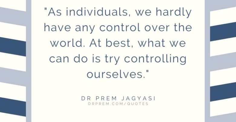 As individual, we hardly have any control over the world- Dr Prem Jagyasi Quote
