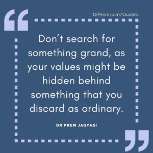 Don't search for something grand, as your values