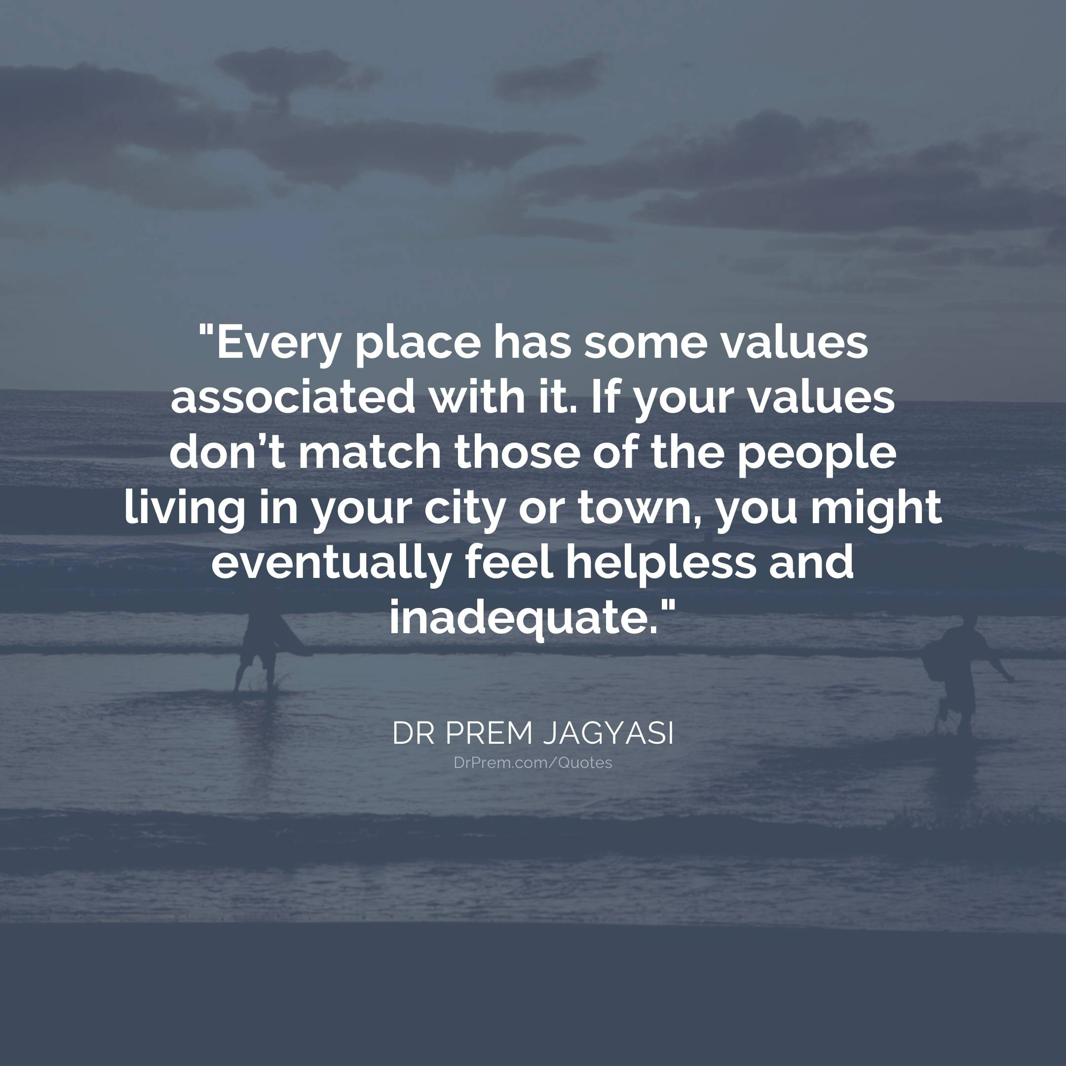 Every place has some values associated with it. If your values-Dr Prem Jagyasi Quote