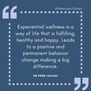 Experiential wellness is a way of life that is fulfilling, healthy and happy. Dr Prem Jagyasi