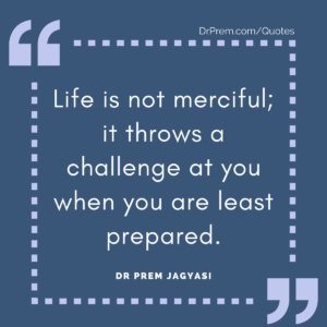 Life is not merciful; it throws a challenge at you when you are least prepared.