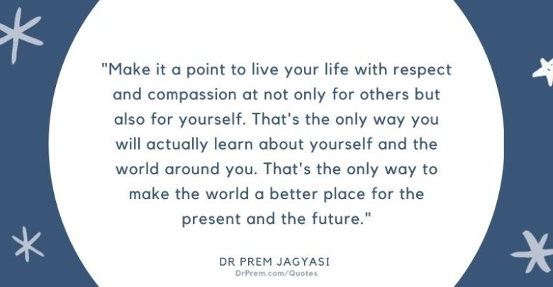 Make it a ato live your life with respect and compassion at not only for others-Dr Prem Jagyasi Quotes