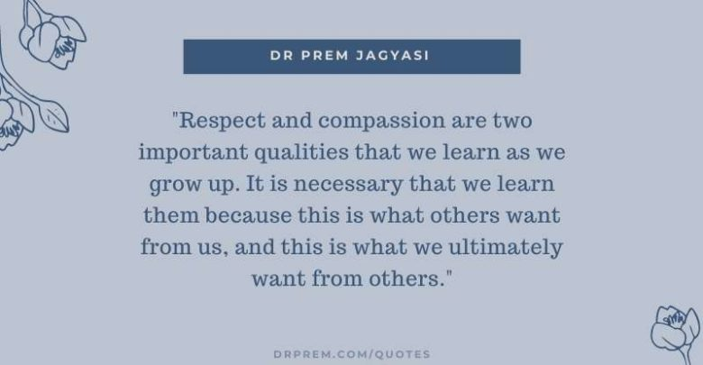 Respect and compassion are two important qualities that we learn-Dr Prem Jagyasi Quote