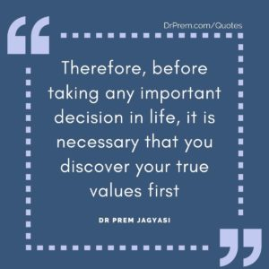 Therefore, before taking any important decision in life, it is necessary that you discover your true values first