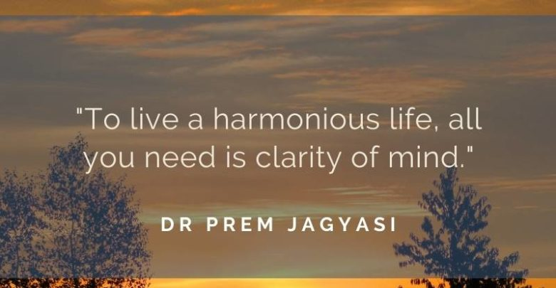 To live a harmonious life, all you need is clarity of mind- Dr Prem Jagyasi Quote