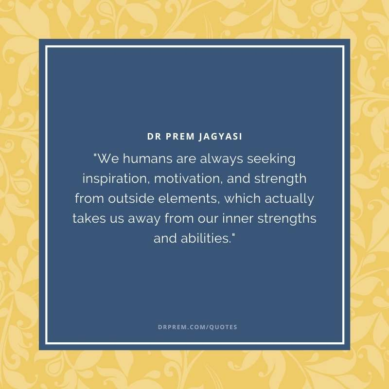 We humans are always seeking inspiration, motivation, and strength from outside elements- Dr Prem Jagyasi Quotes