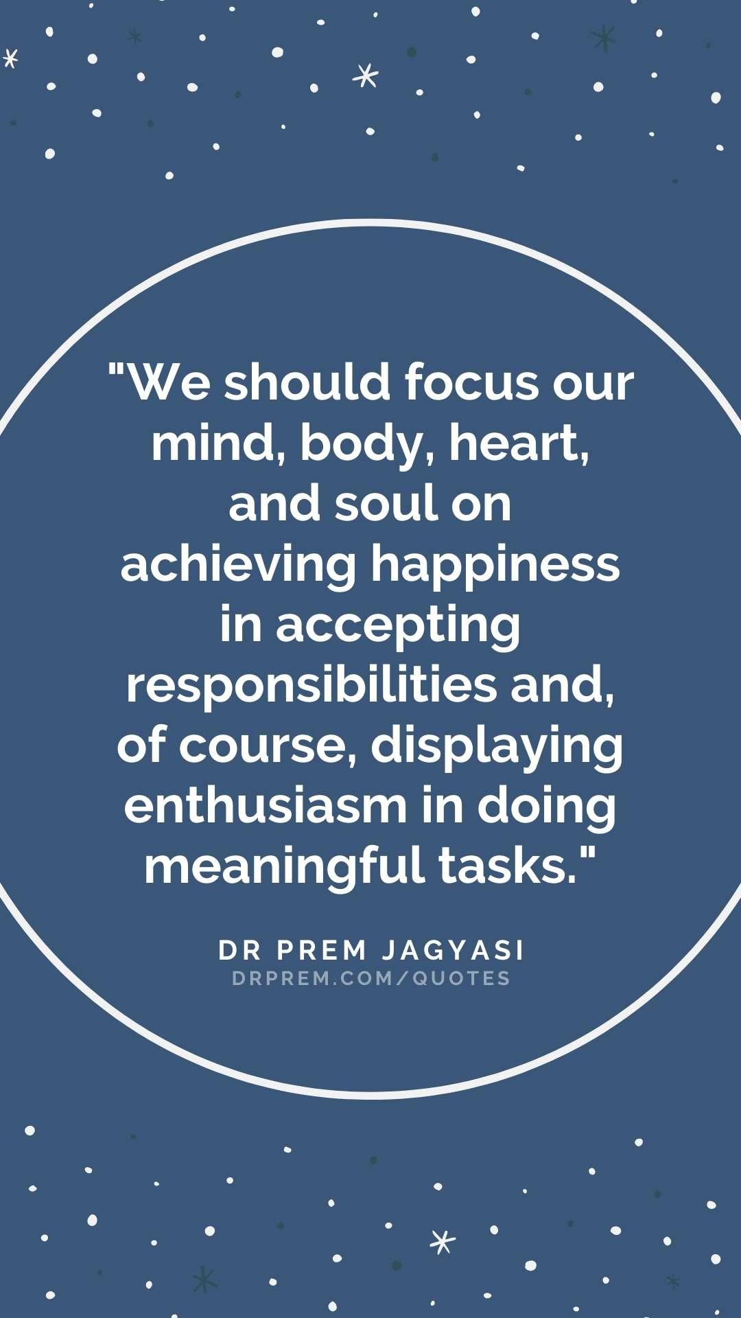 We should focus our mind, body, heart and soul- Dr Prem Jagyasi Quote