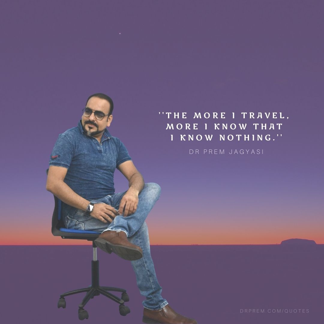 The more I travel, More I know that i know nothing- Dr Prem Jagyasi Quotes